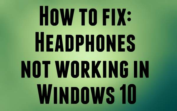 headphones not working in windows 10, windows 10 headphones not working, windows 10 no sound, windows 10 no audio, no sound in windows 10, no audio in windows 10